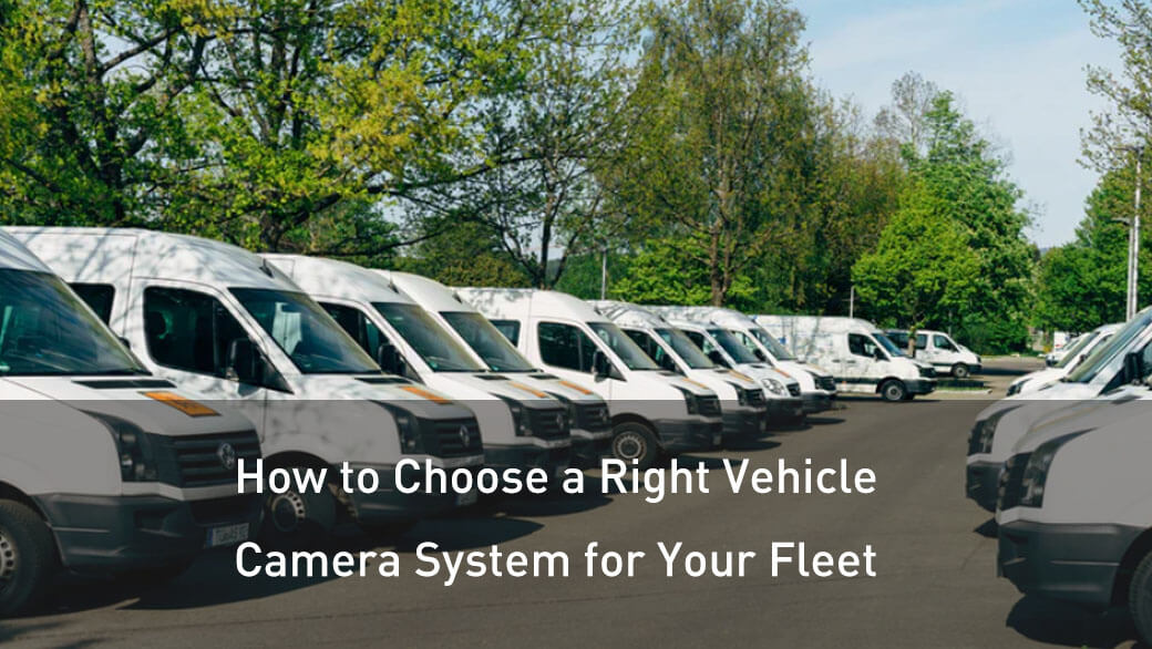 How to Choose a Right Vehicle Camera System for Your Fleet