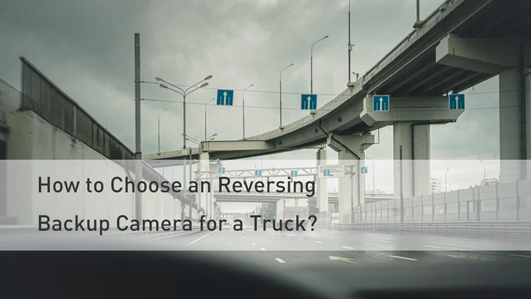 How to Choose an Reversing Backup Camera for Truck